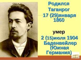 Родился Таганрог 17 (29)января 1860 умер 2 (15)июля 1904 Баденвейлер (Южная