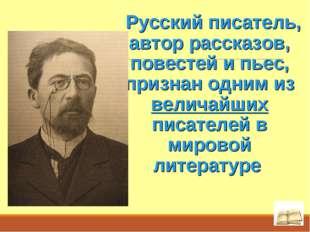 Русский писатель, автор рассказов, повестей и пьес, признан одним из величай