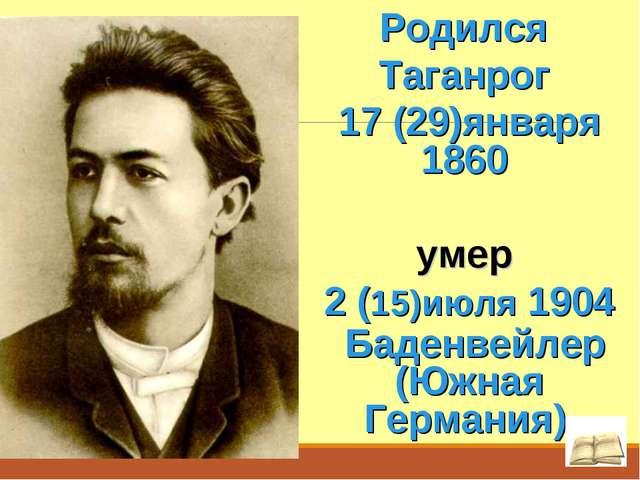 Родился Таганрог 17 (29)января 1860 умер 2 (15)июля 1904 Баденвейлер (Южная...