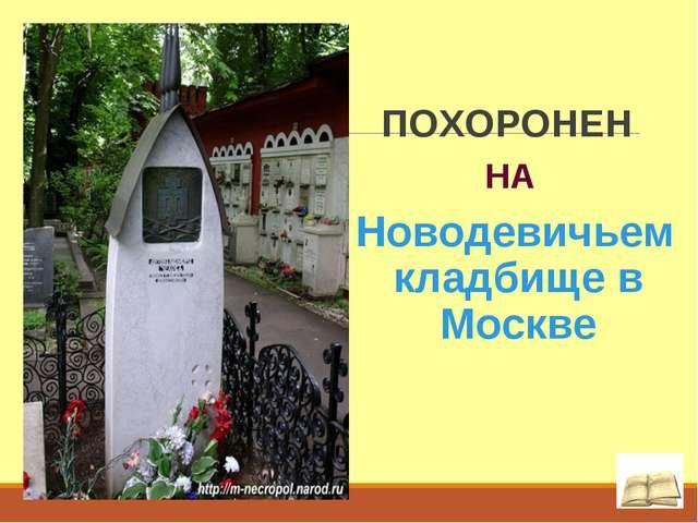 ПОХОРОНЕН НА Новодевичьем кладбище в Москве .