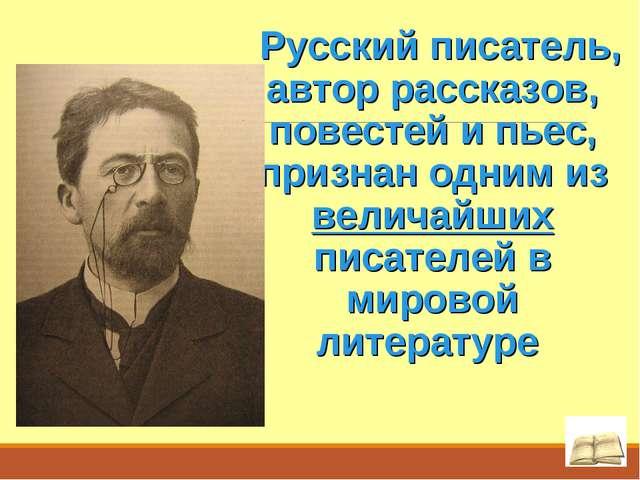 Русский писатель, автор рассказов, повестей и пьес, признан одним из величай...