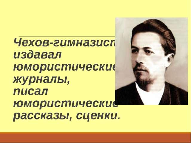 Чехов-гимназист издавал юмористические журналы, писал юмористические рассказы...