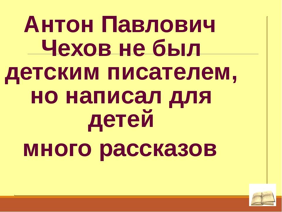 Антон Павлович Чехов не был детским писателем, но написал для детей много рас...