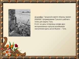 23 октября. Городской комитет обороны принял решение о формирование Тульског