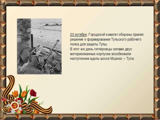 23 октября. Городской комитет обороны принял решение о формирование Тульског...