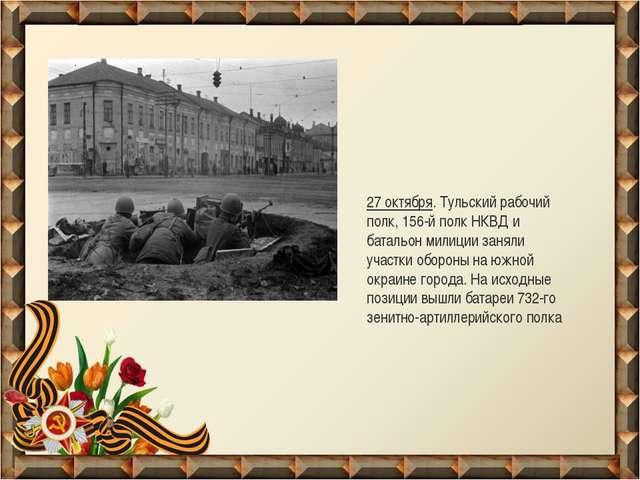 27 октября. Тульский рабочий полк, 156-й полк НКВД и батальон милиции заняли...