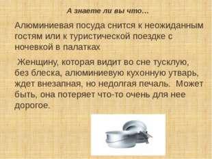 А знаете ли вы что… Алюминиевая посуда снится к неожиданным гостям или к тури