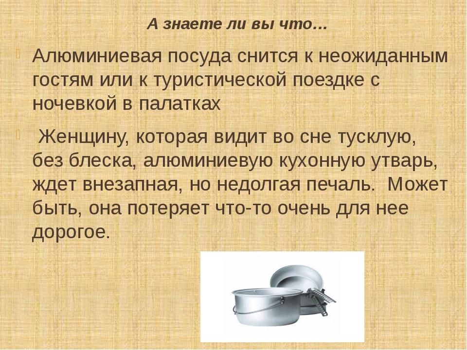 А знаете ли вы что… Алюминиевая посуда снится к неожиданным гостям или к тури...