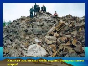 Какие же силы нужны, чтобы поднять породы на тысячи метров!