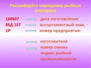 Расшифруйте маркировку рыбных консервов 160507 дата изготовления 85Д 157 ассо