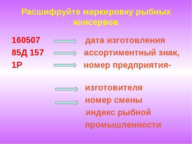 Расшифруйте маркировку рыбных консервов 160507 дата изготовления 85Д 157 ассо...