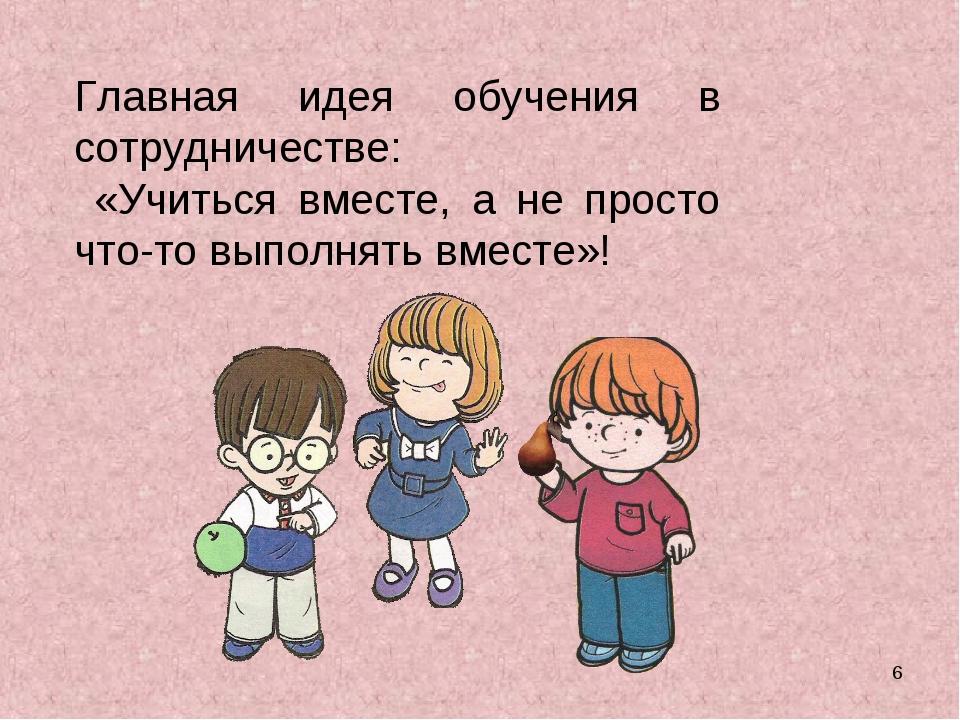 * Главная идея обучения в сотрудничестве: «Учиться вместе, а не просто что-то...