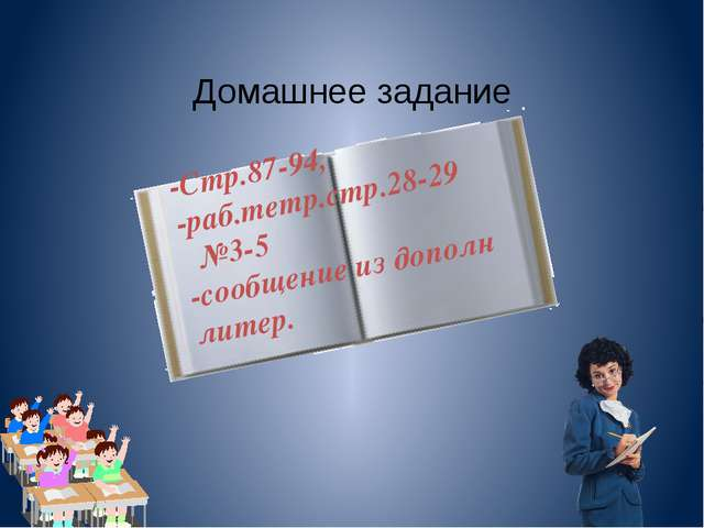 Домашнее задание -Стр.87-94, -раб.тетр.стр.28-29 №3-5 -сообщение из дополн ли...