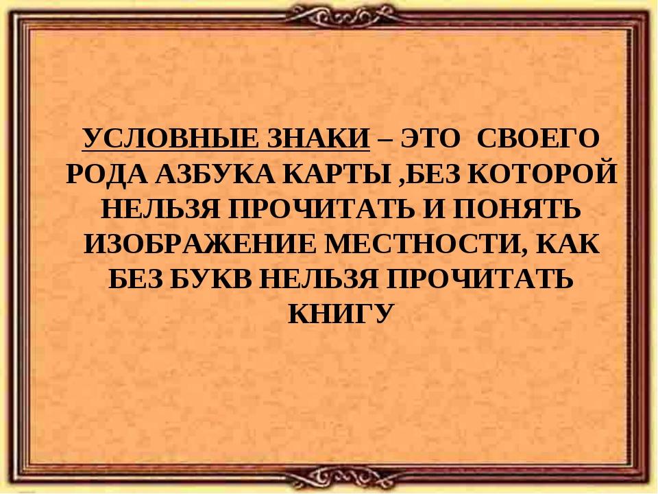 УСЛОВНЫЕ ЗНАКИ – ЭТО СВОЕГО РОДА АЗБУКА КАРТЫ ,БЕЗ КОТОРОЙ НЕЛЬЗЯ ПРОЧИТАТЬ...