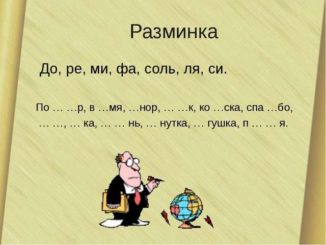 Разминка До, ре, ми, фа, соль, ля, си. По … …р, в …мя, …нор, … …к, ко …ска, с...