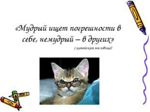 «Мудрый ищет погрешности в себе, немудрый – в других» ( китайская пословица)