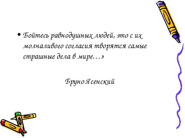 Бойтесь равнодушных людей, это с их молчаливого согласия творятся самые страш...