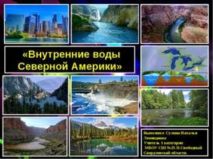 «Внутренние воды Северной Америки» Выполнил: Сулина Наталья Леонидовна Учите