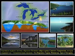 Огромную водную систему образуют Великиеозёра и река СвятогоЛаврентия,кот