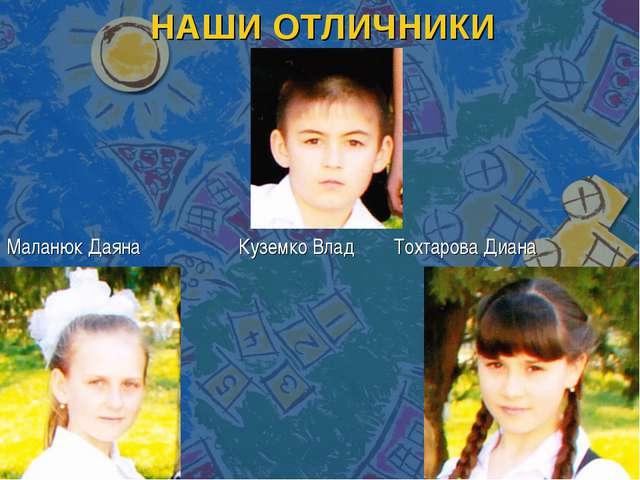 НАШИ ОТЛИЧНИКИ Маланюк Даяна Куземко Влад Тохтарова Диана