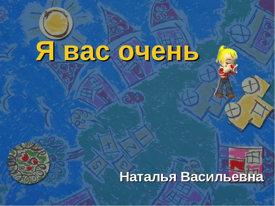 Я вас очень Наталья Васильевна