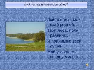 КРАЙ ЛЮБИМЫЙ, КРАЙ ЗАВЕТНЫЙ МОЙ Люблю тебя, мой край родной, Твои леса, поля,