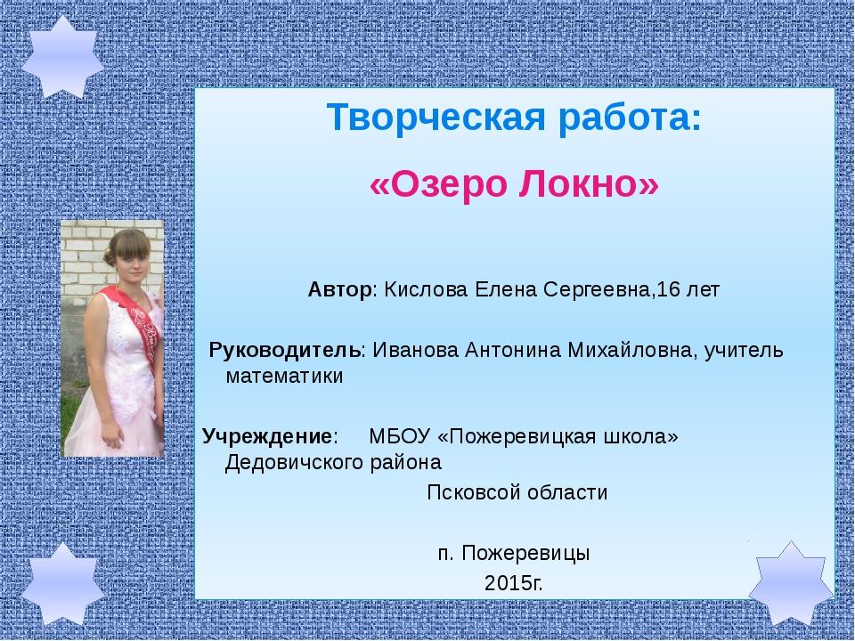 Творческая работа: «Озеро Локно» Автор: Кислова Елена Сергеевна,16 лет Руково...