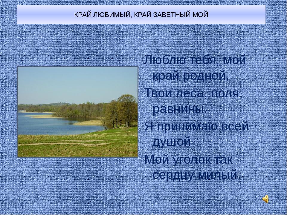 КРАЙ ЛЮБИМЫЙ, КРАЙ ЗАВЕТНЫЙ МОЙ Люблю тебя, мой край родной, Твои леса, поля,...