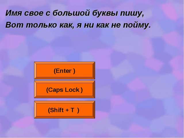 Имя свое с большой буквы пишу, Вот только как, я ни как не пойму. (Enter ) (C...