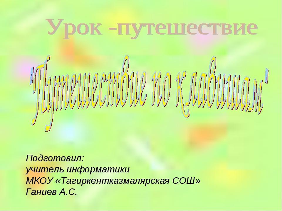 Подготовил: учитель информатики МКОУ «Тагиркентказмалярская СОШ» Ганиев А.С.