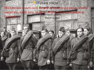 Миллионы советских людей встали под ружье, чтобы защитить свой дом, семью, Р