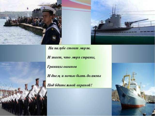 На палубе стоит моряк. И знает, что моря страны, Границы океанов И днем, и н...