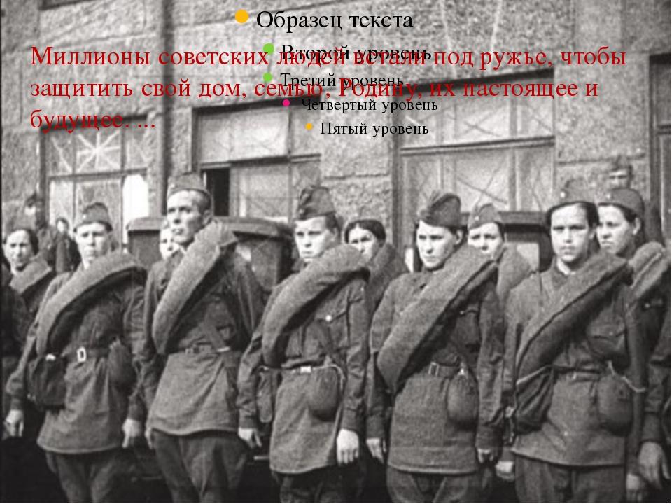 Миллионы советских людей встали под ружье, чтобы защитить свой дом, семью, Р...