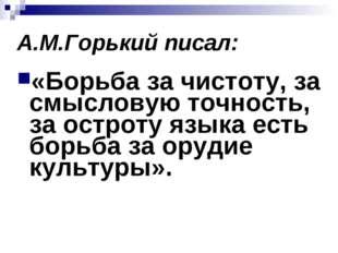 А.М.Горький писал: «Борьба за чистоту, за смысловую точность, за остроту язык