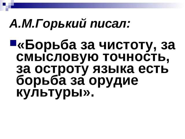 А.М.Горький писал: «Борьба за чистоту, за смысловую точность, за остроту язык...