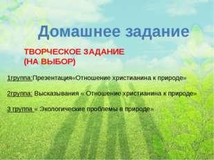 Домашнее задание 1группа:Презентация«Отношение христианина к природе» 2группа