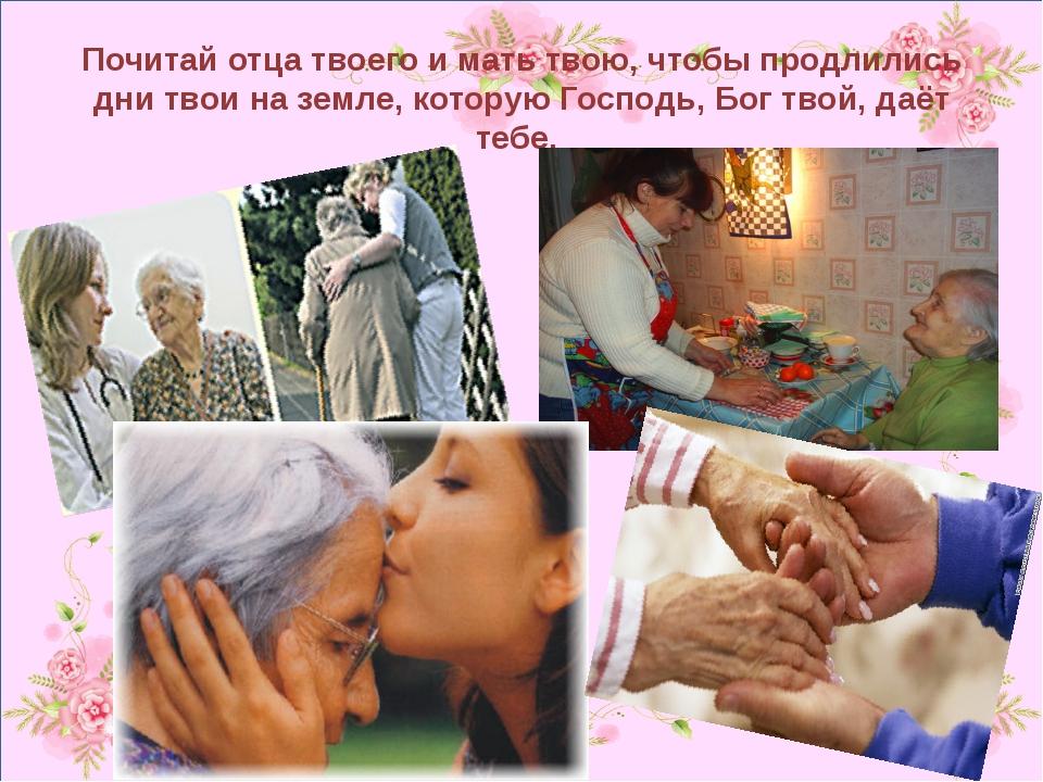 Почитай отца твоего и мать твою, чтобы продлились дни твои на земле, которую...