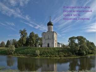 И воздвигли на реке Нерли великолепный храм в честь праздника Покрова.