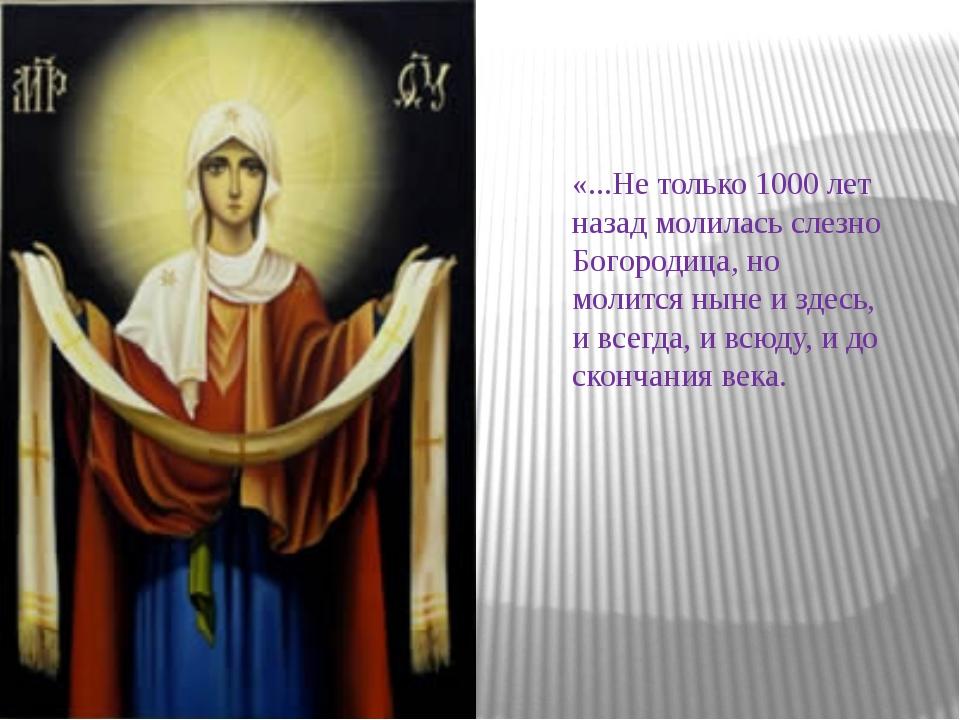 «...Не только 1000 лет назад молилась слезно Богородица, но молится ныне и зд...