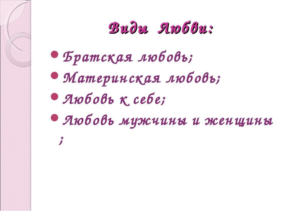 Виды Любви: Братская любовь; Материнская любовь; Любовь к себе; Любовь мужчин...