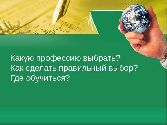 Какую профессию выбрать? Как сделать правильный выбор? Где обучиться?