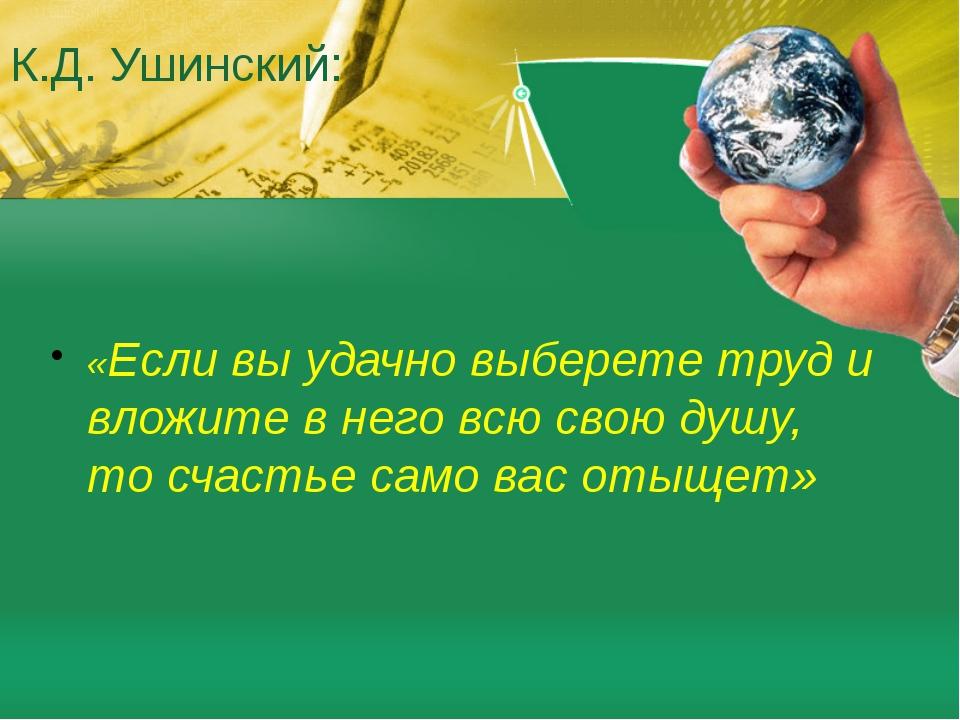К.Д. Ушинский: «Если вы удачно выберете труд и вложите в него всю свою душу,...