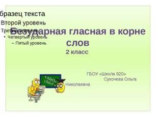 Безударная гласная в корне слов 2 класс ГБОУ «Школа 920» Сухочева Ольга Никол
