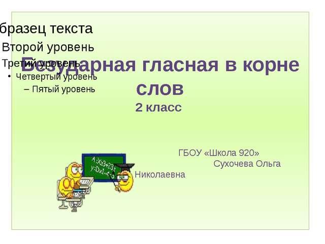 Безударная гласная в корне слов 2 класс ГБОУ «Школа 920» Сухочева Ольга Никол...