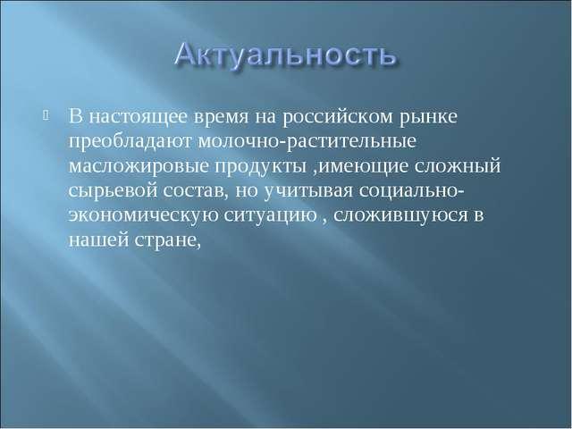 В настоящее время на российском рынке преобладают молочно-растительные маслож...