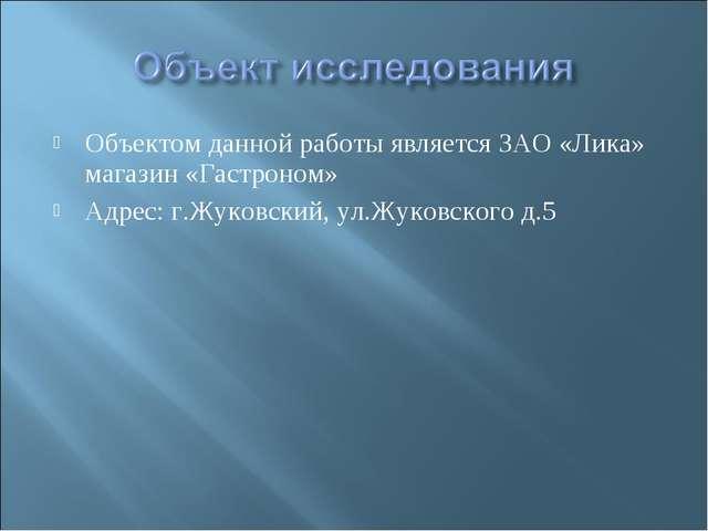 Объектом данной работы является ЗАО «Лика» магазин «Гастроном» Адрес: г.Жуков...