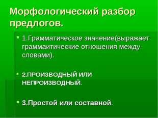 Морфологический разбор предлогов. 1.Грамматическое значение(выражает граммаит