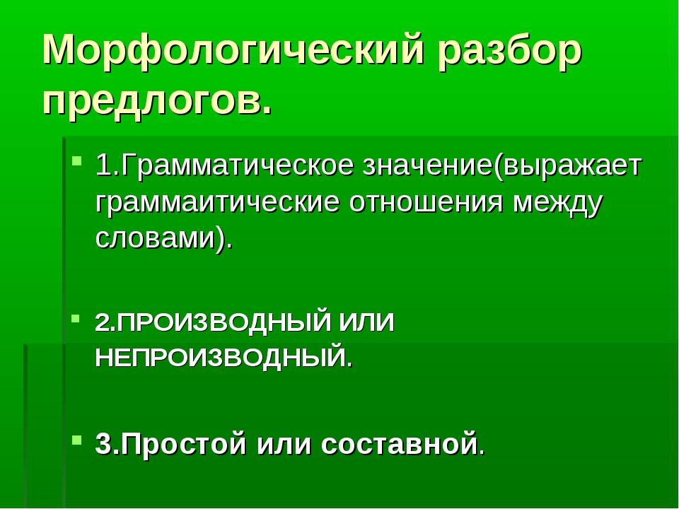 Морфологический разбор предлогов. 1.Грамматическое значение(выражает граммаит...