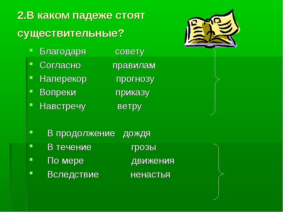 2.В каком падеже стоят существительные? Благодаря совету Согласно правилам На...