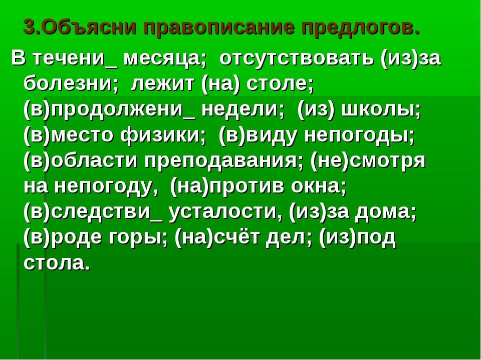 3.Объясни правописание предлогов. В течени_ месяца; отсутствовать (из)за бол...